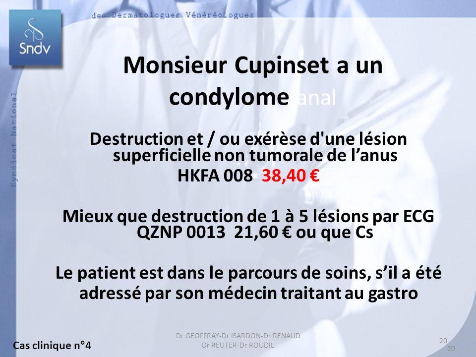 20 Dr GEOFFRAY-Dr ISARDON-Dr RENAUD Dr REUTER-Dr ROUDIL Monsieur Cupinset a un condylome anal Destruction et / ou exérèse d une lésion superficielle non tumorale de lanus HKFA 008 38,40 Mieux que destruction de 1 à 5 lésions par ECG QZNP 0013 21,60 ou que Cs Le patient est dans le parcours de soins, sil a été adressé par son médecin traitant au gastro Cas clinique n°4 20