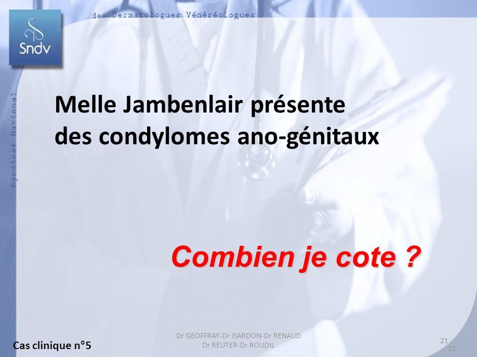 21 Dr GEOFFRAY-Dr ISARDON-Dr RENAUD Dr REUTER-Dr ROUDIL Melle Jambenlair présente des condylomes ano-génitaux Combien je cote ? Cas clinique n°5 21