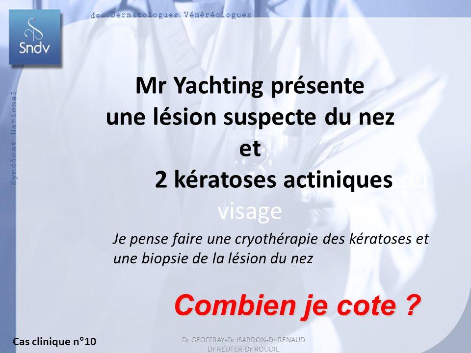 Dr GEOFFRAY-Dr ISARDON-Dr RENAUD Dr REUTER-Dr ROUDIL 31 Mr Yachting présente une lésion suspecte du nez et 2 kératoses actiniques du visage Je pense faire une cryothérapie des kératoses et une biopsie de la lésion du nez Combien je cote .