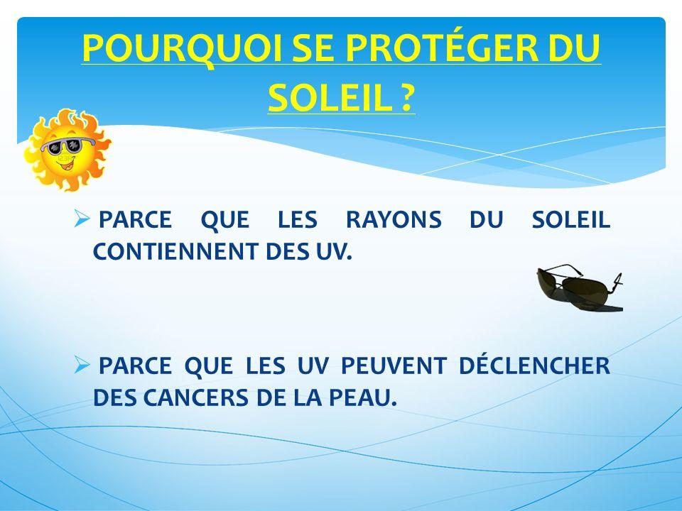PARCE QUE LES RAYONS DU SOLEIL CONTIENNENT DES UV.