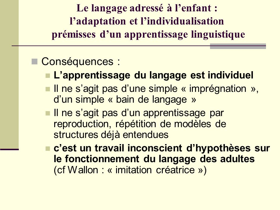 Le langage adressé à lenfant : ladaptation et lindividualisation prémisses dun apprentissage linguistique Conséquences : Lapprentissage du langage est