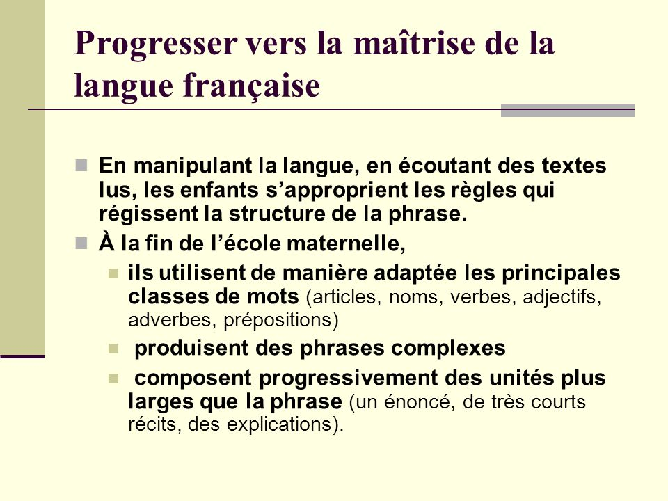 Progresser vers la maîtrise de la langue française En manipulant la langue, en écoutant des textes lus, les enfants sapproprient les règles qui régiss