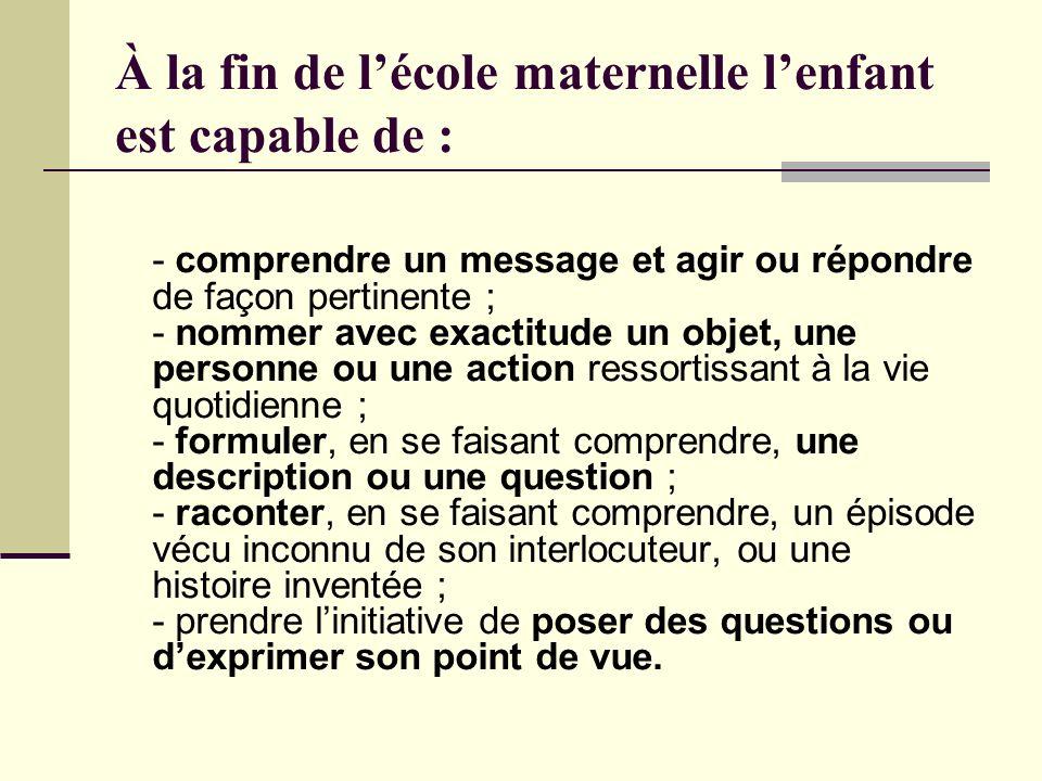 À la fin de lécole maternelle lenfant est capable de : - comprendre un message et agir ou répondre de façon pertinente ; - nommer avec exactitude un o