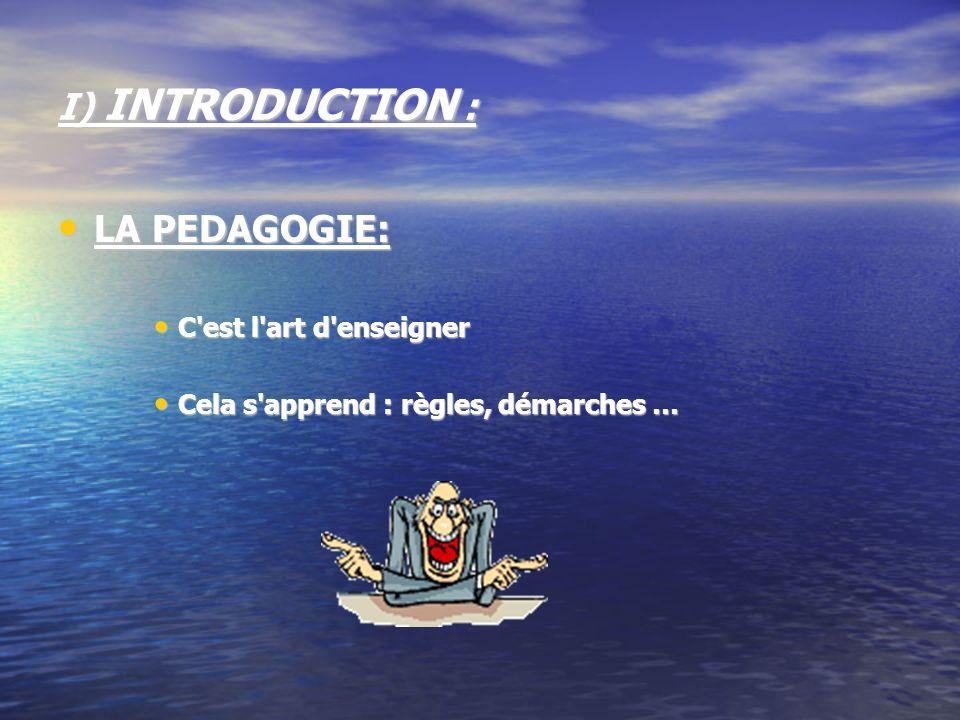I) INTRODUCTION : LA PEDAGOGIE: LA PEDAGOGIE: C'est l'art d'enseigner C'est l'art d'enseigner Cela s'apprend : règles, démarches … Cela s'apprend : rè