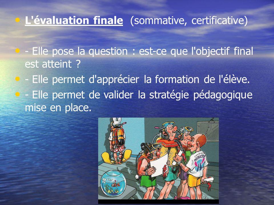 L'évaluation finale (sommative, certificative) - Elle pose la question : est-ce que l'objectif final est atteint ? - Elle permet d'apprécier la format