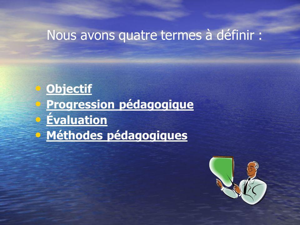 Objectif Progression pédagogique Évaluation Méthodes pédagogiques Nous avons quatre termes à définir :