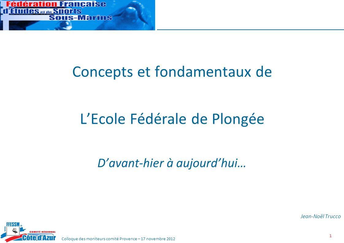 Colloque des moniteurs comité Provence – 17 novembre 2012 1 Concepts et fondamentaux de LEcole Fédérale de Plongée Davant-hier à aujourdhui… Jean-Noël