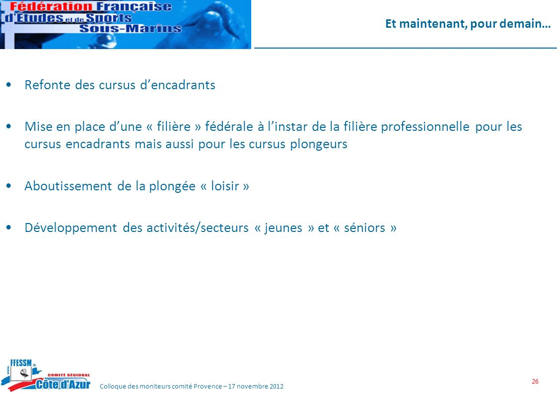 Colloque des moniteurs comité Provence – 17 novembre 2012 Et maintenant, pour demain… Refonte des cursus dencadrants Mise en place dune « filière » fé
