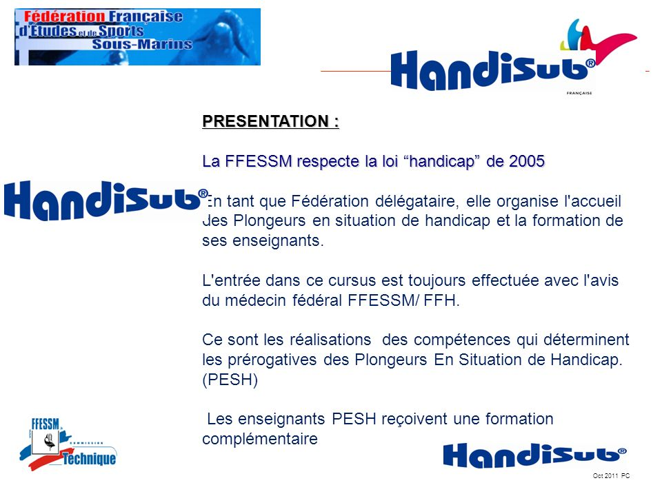 Oct 2011 PC PRESENTATION : La FFESSM respecte la loi handicap de 2005 En tant que Fédération délégataire, elle organise l'accueil des Plongeurs en sit