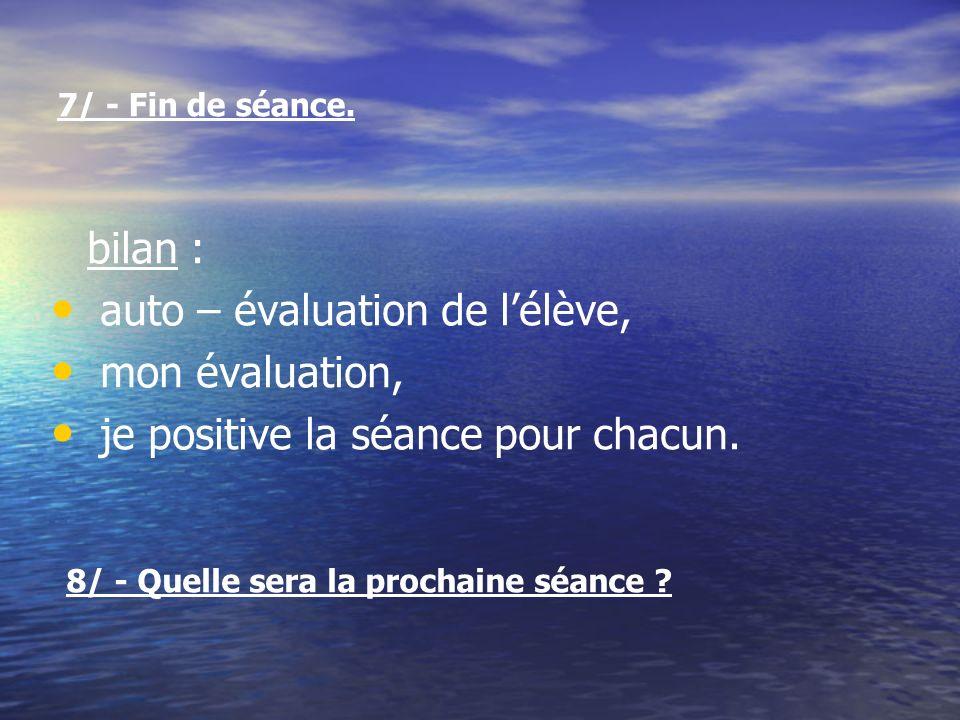 7/ - Fin de séance. bilan : auto – évaluation de lélève, mon évaluation, je positive la séance pour chacun. 8/ - Quelle sera la prochaine séance ?