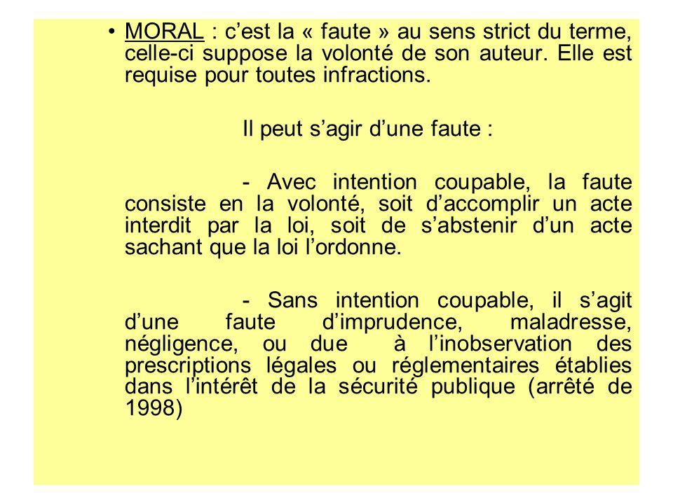 MORAL : cest la « faute » au sens strict du terme, celle-ci suppose la volonté de son auteur. Elle est requise pour toutes infractions. Il peut sagir