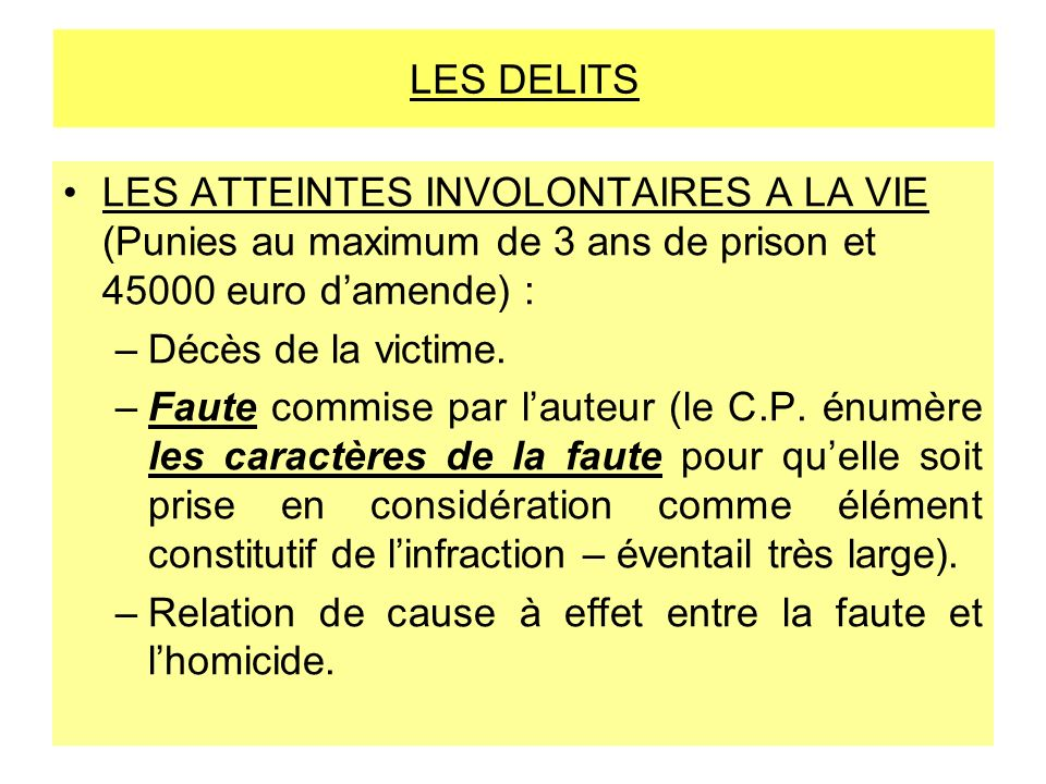 LES DELITS LES ATTEINTES INVOLONTAIRES A LA VIE (Punies au maximum de 3 ans de prison et 45000 euro damende) : –Décès de la victime. –Faute commise pa