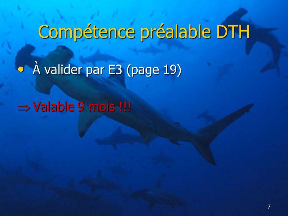 7 Compétence préalable DTH À valider par E3 (page 19) À valider par E3 (page 19) Valable 9 mois !!! Valable 9 mois !!!