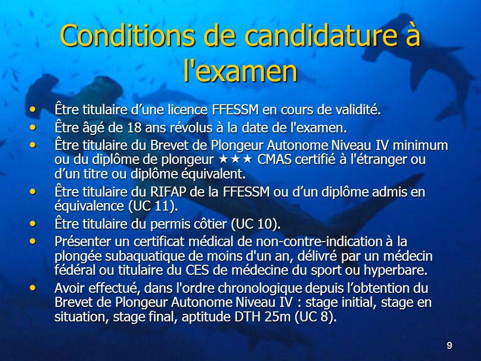 9 Conditions de candidature à l'examen Être titulaire dune licence FFESSM en cours de validité. Être titulaire dune licence FFESSM en cours de validit