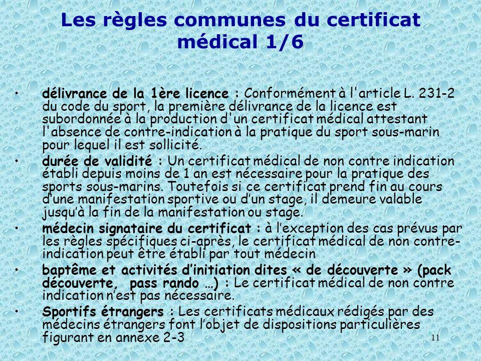 11 Les règles communes du certificat médical 1/6 délivrance de la 1ère licence : Conformément à l'article L. 231-2 du code du sport, la première déliv