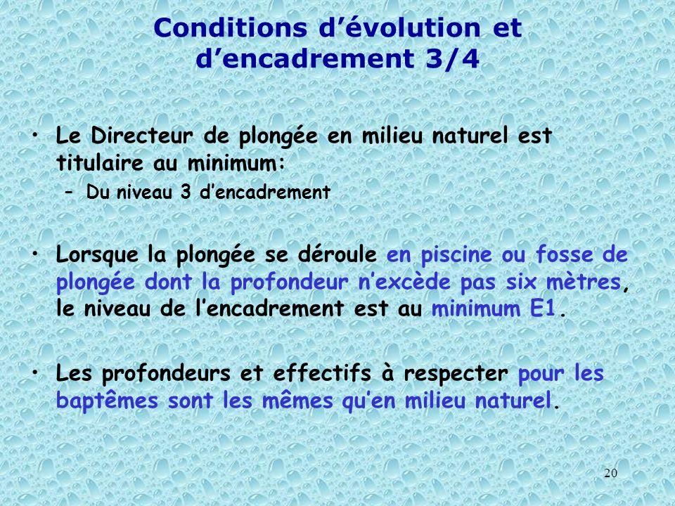 20 Conditions dévolution et dencadrement 3/4 Le Directeur de plongée en milieu naturel est titulaire au minimum: –Du niveau 3 dencadrement Lorsque la