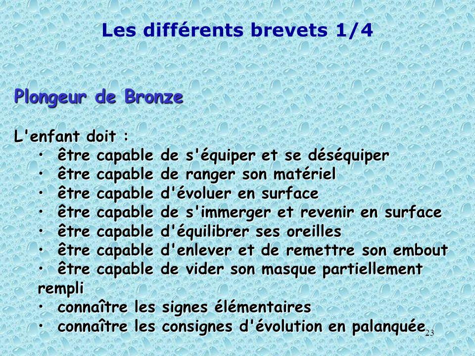 23 Les différents brevets 1/4 Plongeur de Bronze L'enfant doit : être capable de s'équiper et se déséquiper être capable de s'équiper et se déséquiper