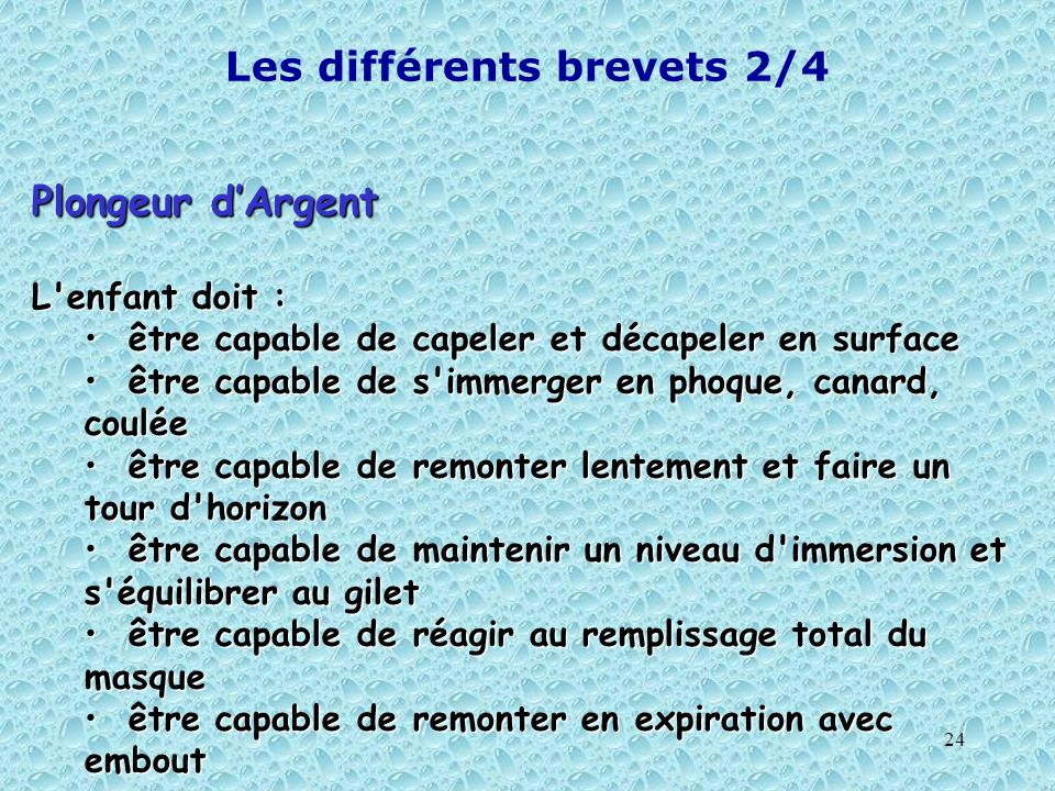 24 Les différents brevets 2/4 Plongeur dArgent L'enfant doit : être capable de capeler et décapeler en surface être capable de capeler et décapeler en