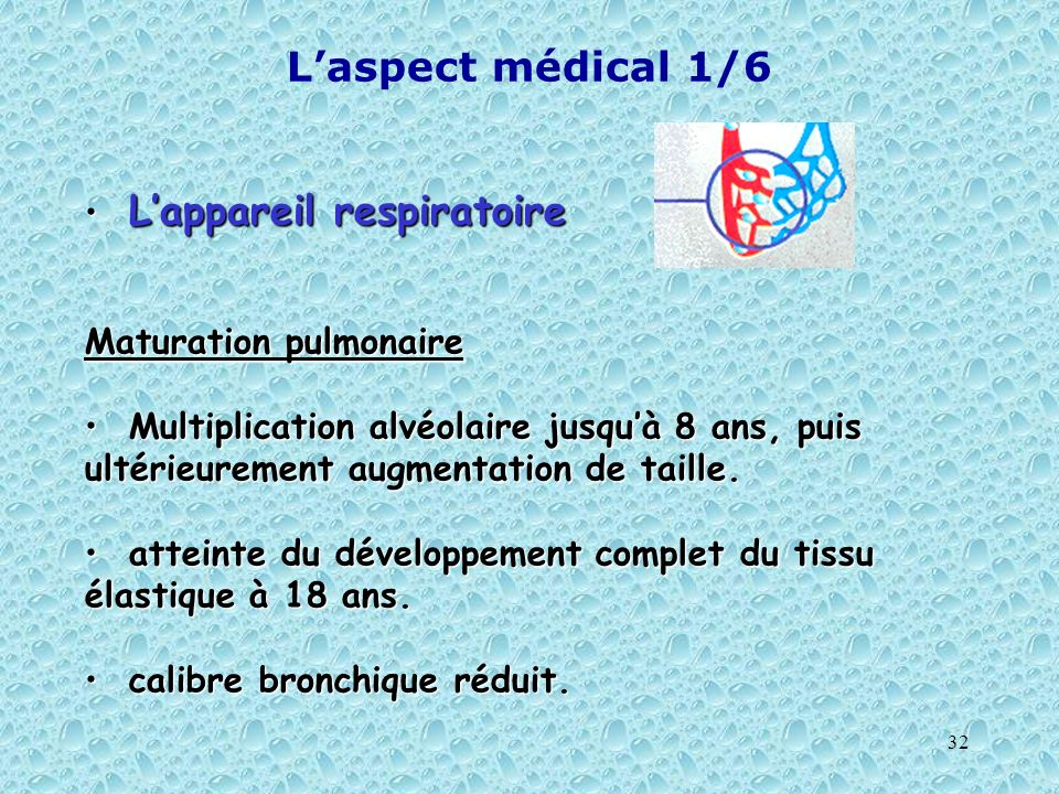 32 Laspect médical 1/6 Lappareil respiratoire Lappareil respiratoire Maturation pulmonaire Multiplication alvéolaire jusquà 8 ans, puis ultérieurement