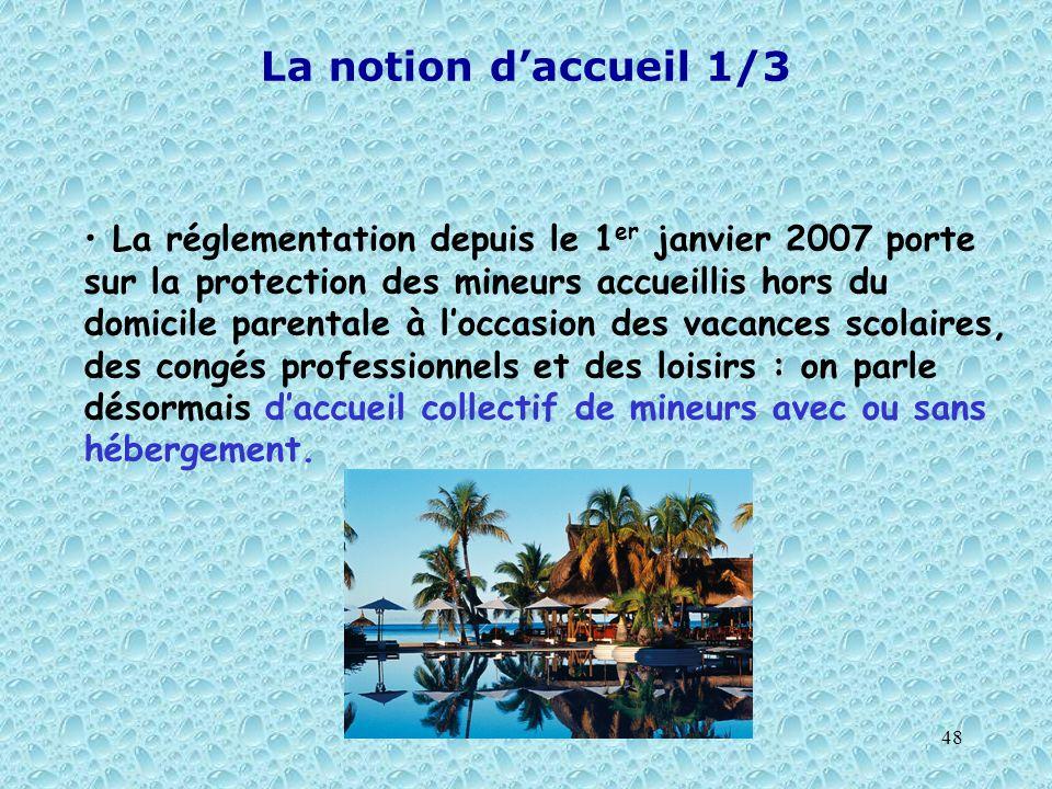 48 La notion daccueil 1/3 La réglementation depuis le 1 er janvier 2007 porte sur la protection des mineurs accueillis hors du domicile parentale à lo