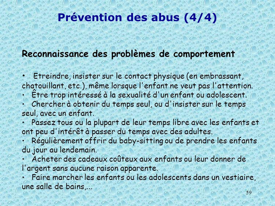 59 Prévention des abus (4/4) Reconnaissance des problèmes de comportement Etreindre, insister sur le contact physique (en embrassant, chatouillant, et