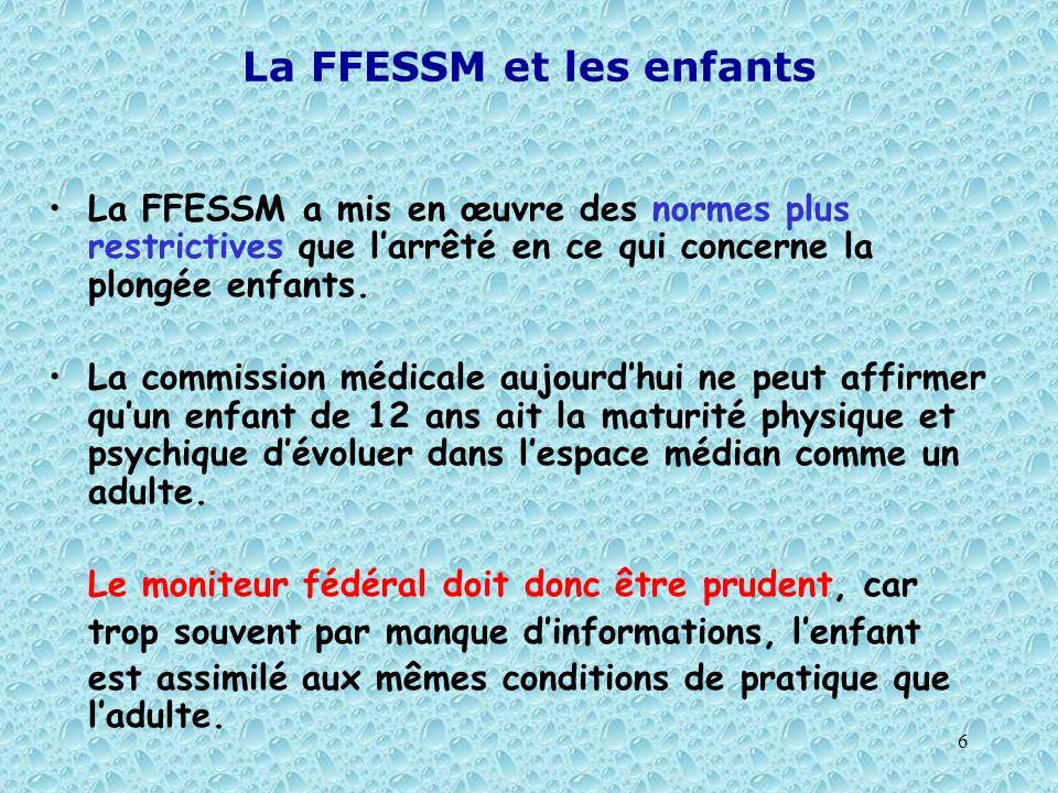 6 La FFESSM et les enfants La FFESSM a mis en œuvre des normes plus restrictives que larrêté en ce qui concerne la plongée enfants. La commission médi