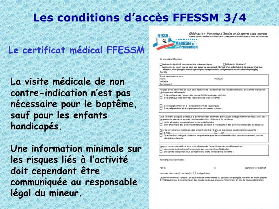 9 Les conditions daccès FFESSM 3/4 Le certificat médical FFESSM La visite médicale de non contre-indication nest pas nécessaire pour le baptême, sauf