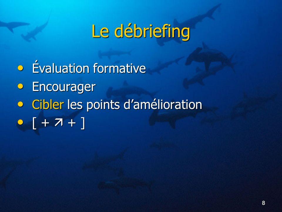8 Le débriefing Évaluation formative Évaluation formative Encourager Encourager Cibler les points damélioration Cibler les points damélioration [ + +