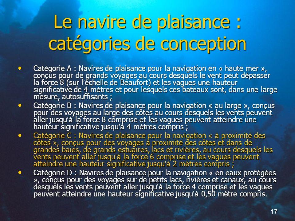 17 Le navire de plaisance : catégories de conception Cat é gorie A : Navires de plaisance pour la navigation en « haute mer », con ç us pour de grands
