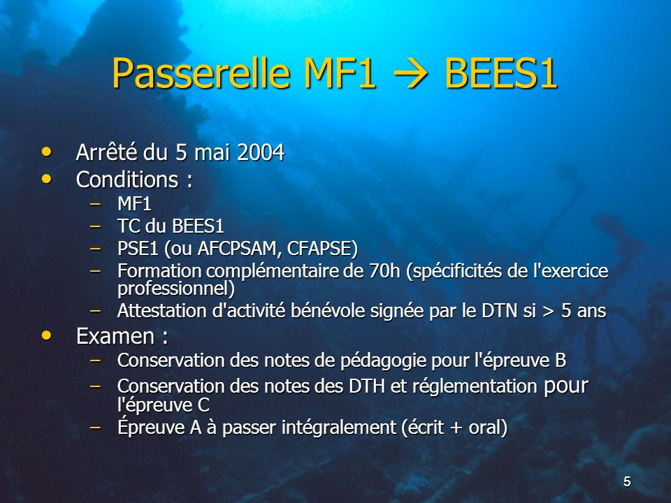 5 Passerelle MF1 BEES1 Arrêté du 5 mai 2004 Arrêté du 5 mai 2004 Conditions : Conditions : –MF1 –TC du BEES1 –PSE1 (ou AFCPSAM, CFAPSE) –Formation com