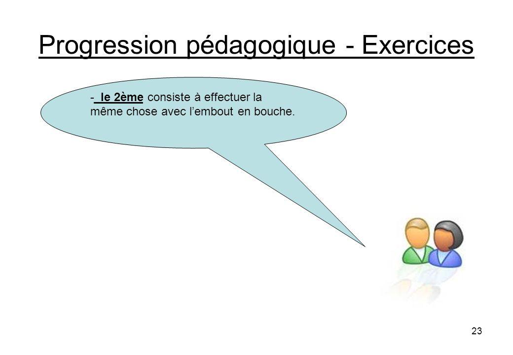 23 Progression pédagogique - Exercices - le 2ème consiste à effectuer la même chose avec lembout en bouche.
