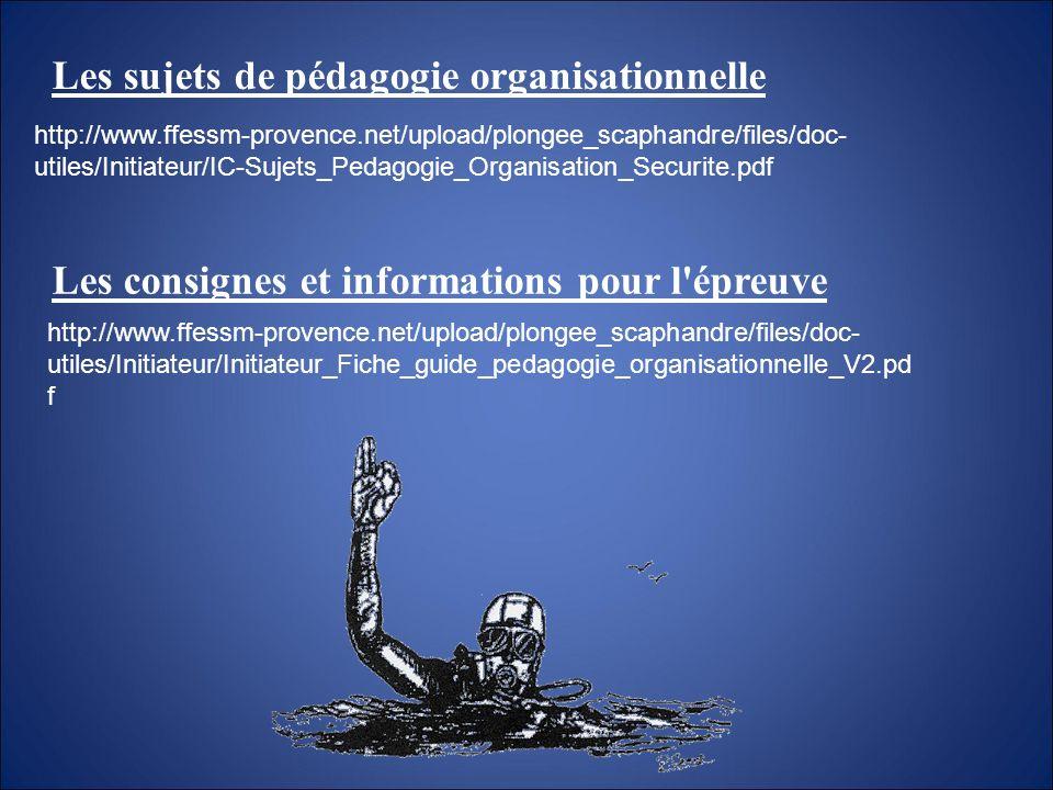 Les sujets de pédagogie organisationnelle Les consignes et informations pour l'épreuve http://www.ffessm-provence.net/upload/plongee_scaphandre/files/