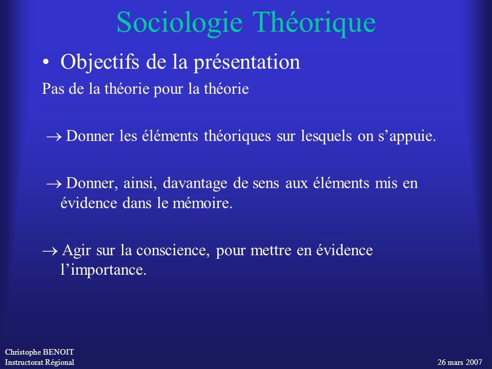 Christophe BENOIT Instructorat Régional 26 mars 2007 Sociologie Théorique Objectifs de la présentation Pas de la théorie pour la théorie Donner les él