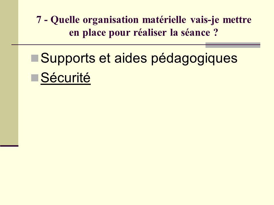 7 - Quelle organisation matérielle vais-je mettre en place pour réaliser la séance ? Supports et aides pédagogiques Sécurité