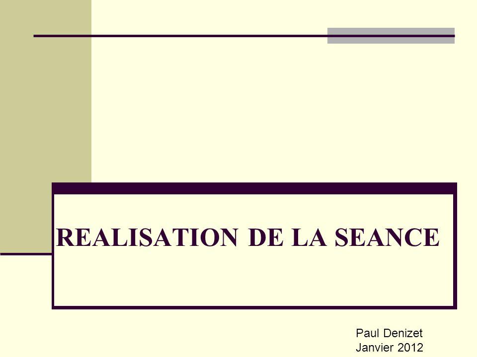 REALISATION DE LA SEANCE Paul Denizet Janvier 2012