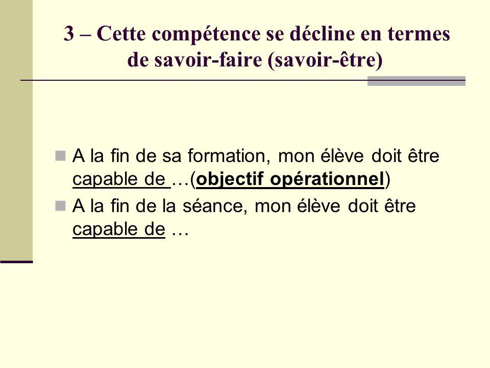 3 – Cette compétence se décline en termes de savoir-faire (savoir-être) A la fin de sa formation, mon élève doit être capable de …(objectif opérationn