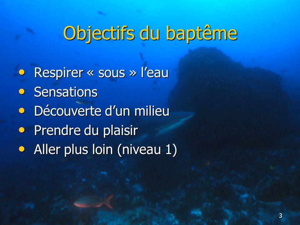 3 Objectifs du baptême Respirer « sous » leau Respirer « sous » leau Sensations Sensations Découverte dun milieu Découverte dun milieu Prendre du plai