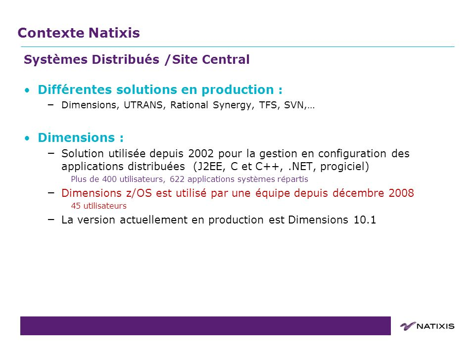 COPIL du 31/08/2011 Systèmes Distribués /Site Central Différentes solutions en production : – Dimensions, UTRANS, Rational Synergy, TFS, SVN,… Dimensi