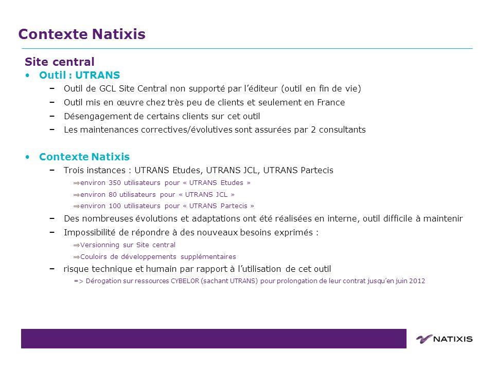 COPIL du 31/08/2011 Site central Outil : UTRANS – Outil de GCL Site Central non supporté par léditeur (outil en fin de vie) – Outil mis en œuvre chez très peu de clients et seulement en France – Désengagement de certains clients sur cet outil – Les maintenances correctives/évolutives sont assurées par 2 consultants Contexte Natixis – Trois instances : UTRANS Etudes, UTRANS JCL, UTRANS Partecis environ 350 utilisateurs pour « UTRANS Etudes » environ 80 utilisateurs pour « UTRANS JCL » environ 100 utilisateurs pour « UTRANS Partecis » – Des nombreuses évolutions et adaptations ont été réalisées en interne, outil difficile à maintenir – Impossibilité de répondre à des nouveaux besoins exprimés : Versionning sur Site central Couloirs de développements supplémentaires – risque technique et humain par rapport à lutilisation de cet outil => Dérogation sur ressources CYBELOR (sachant UTRANS) pour prolongation de leur contrat jusquen juin 2012 Contexte Natixis
