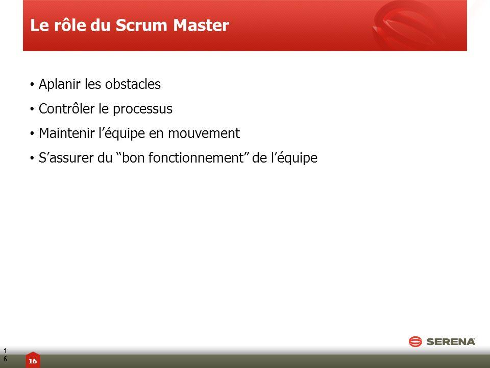 Aplanir les obstacles Contrôler le processus Maintenir léquipe en mouvement Sassurer du bon fonctionnement de léquipe Le rôle du Scrum Master16 16