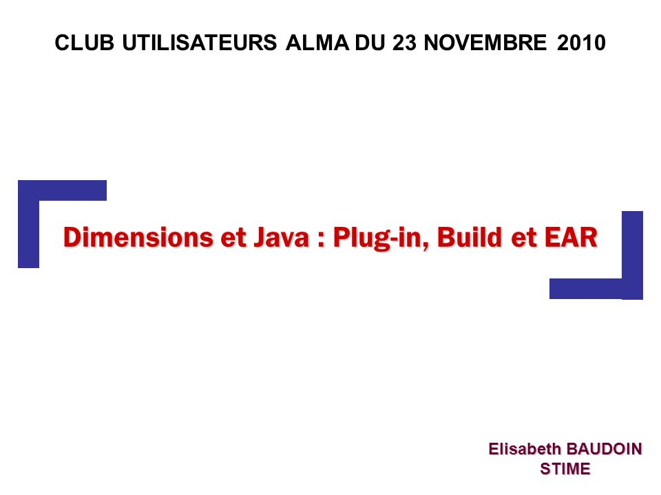 Dimensions et Java : Plug-in, Build et EAR Elisabeth BAUDOIN STIME CLUB UTILISATEURS ALMA DU 23 NOVEMBRE 2010