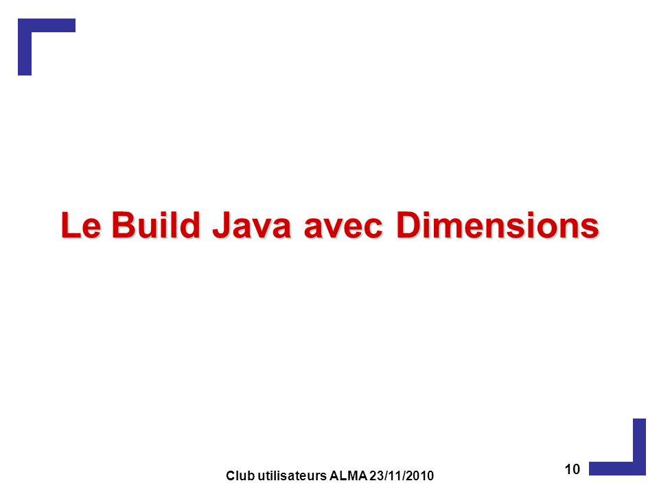 LeBuild Java avec Dimensions Le Build Java avec Dimensions 10 Club utilisateurs ALMA 23/11/2010