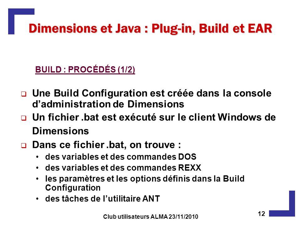 Une Build Configuration est créée dans la console dadministration de Dimensions Un fichier.bat est exécuté sur le client Windows de Dimensions Dans ce fichier.bat, on trouve : des variables et des commandes DOS des variables et des commandes REXX les paramètres et les options définis dans la Build Configuration des tâches de lutilitaire ANT BUILD : PROCÉDÉS (1/2) Dimensions et Java : Plug-in, Build et EAR 12 Club utilisateurs ALMA 23/11/2010