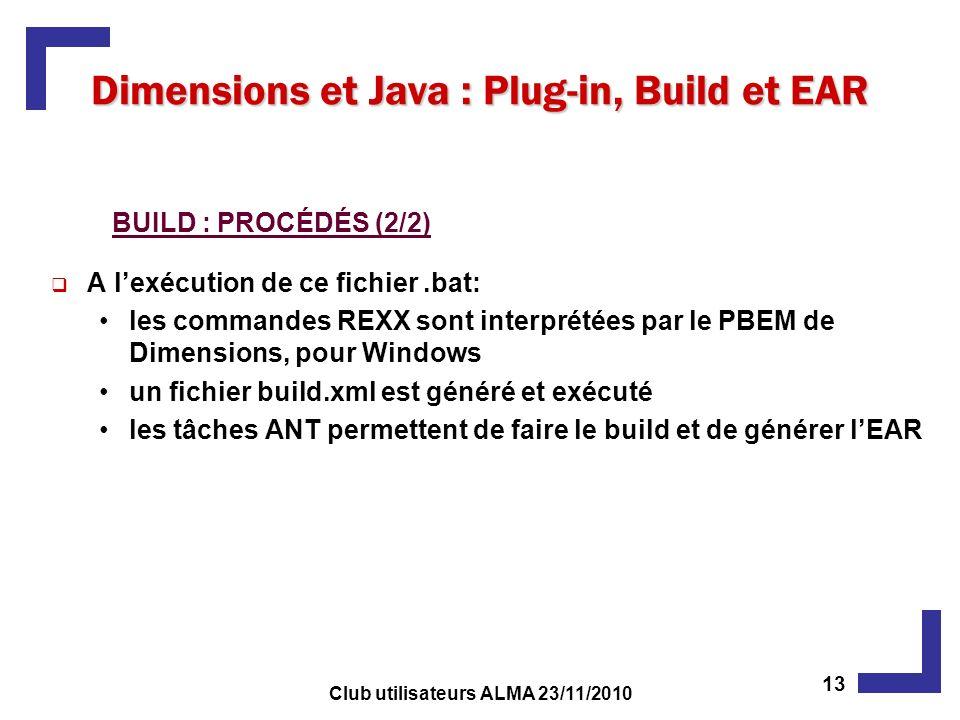 A lexécution de ce fichier.bat: les commandes REXX sont interprétées par le PBEM de Dimensions, pour Windows un fichier build.xml est généré et exécuté les tâches ANT permettent de faire le build et de générer lEAR Dimensions et Java : Plug-in, Build et EAR BUILD : PROCÉDÉS (2/2) 13 Club utilisateurs ALMA 23/11/2010