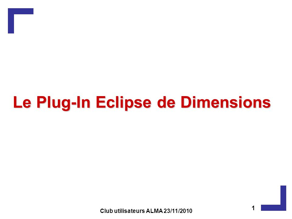 Le Plug-In Eclipse de Dimensions 1 Club utilisateurs ALMA 23/11/2010