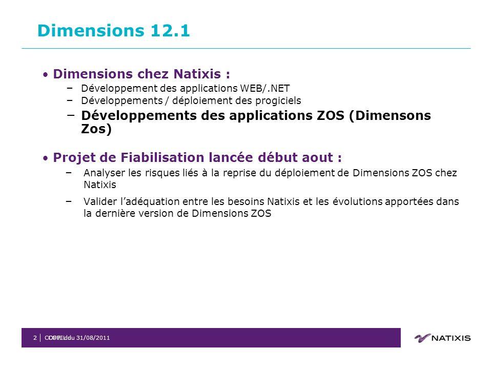 COPIL du 31/08/2011COPIL du2 Dimensions chez Natixis : – Développement des applications WEB/.NET – Développements / déploiement des progiciels – Développements des applications ZOS (Dimensons Zos) Projet de Fiabilisation lancée début aout : – Analyser les risques liés à la reprise du déploiement de Dimensions ZOS chez Natixis – Valider ladéquation entre les besoins Natixis et les évolutions apportées dans la dernière version de Dimensions ZOS Dimensions 12.1