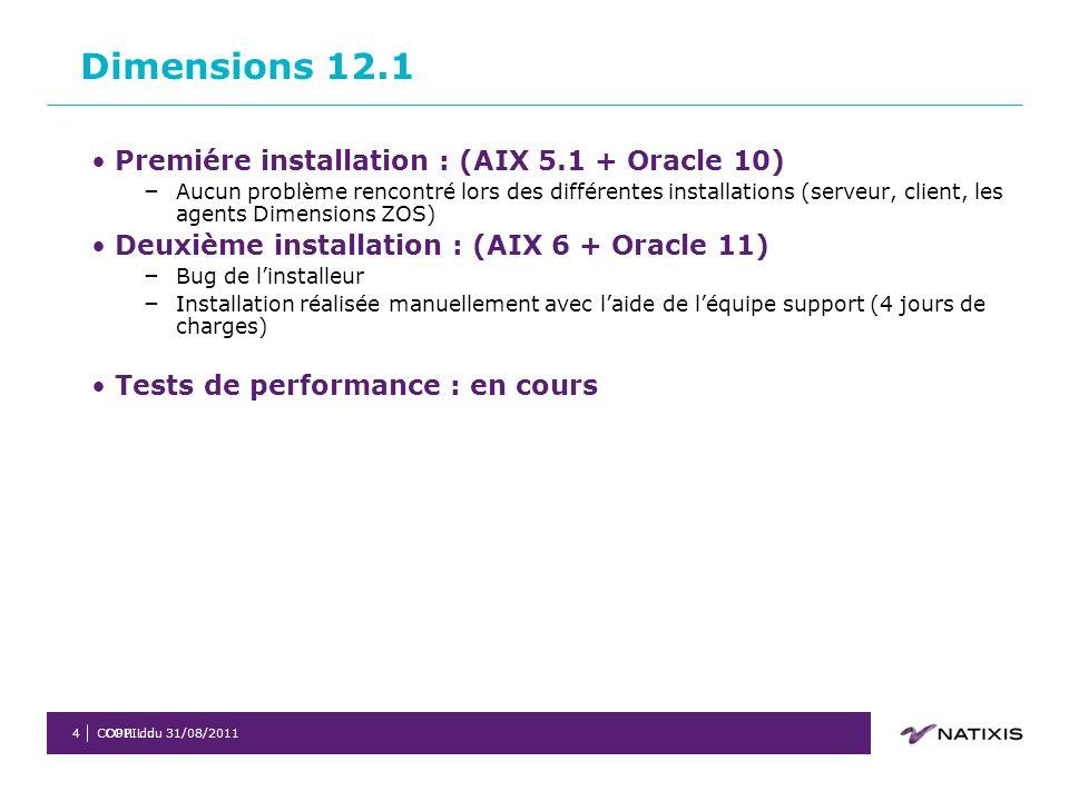 COPIL du 31/08/2011COPIL du4 Premiére installation : (AIX 5.1 + Oracle 10) – Aucun problème rencontré lors des différentes installations (serveur, client, les agents Dimensions ZOS) Deuxième installation : (AIX 6 + Oracle 11) – Bug de linstalleur – Installation réalisée manuellement avec laide de léquipe support (4 jours de charges) Tests de performance : en cours Dimensions 12.1