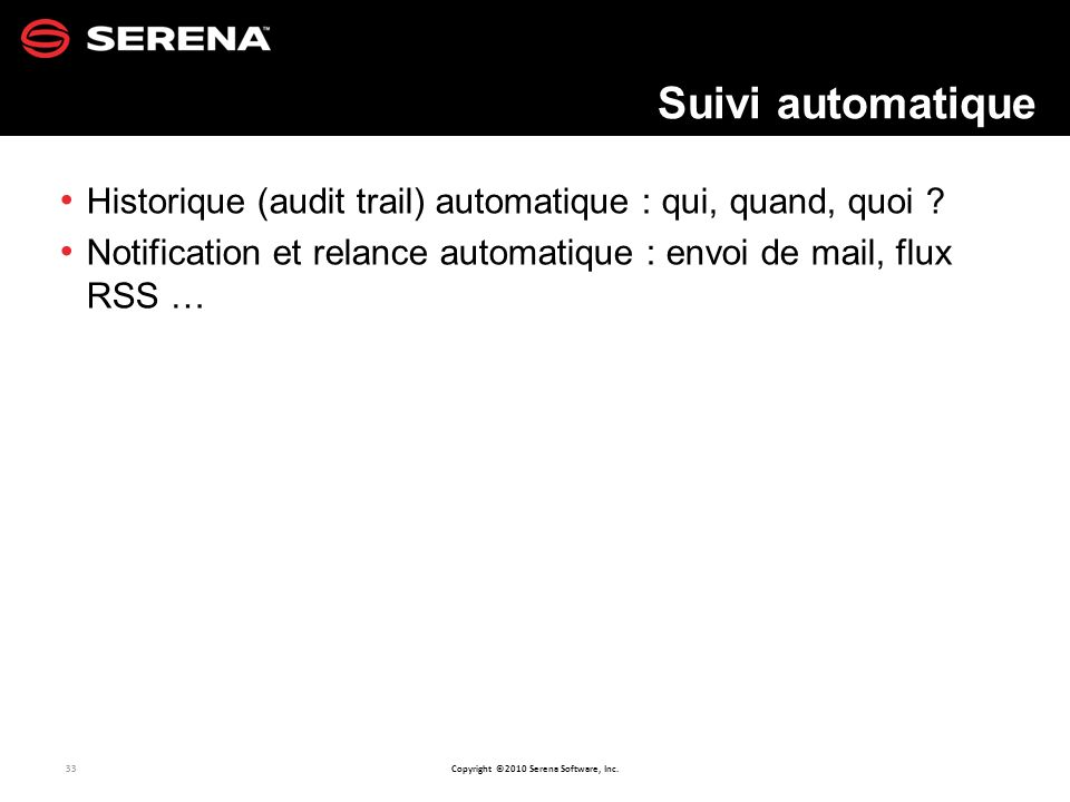 33 Copyright ©2010 Serena Software, Inc.Historique (audit trail) automatique : qui, quand, quoi .
