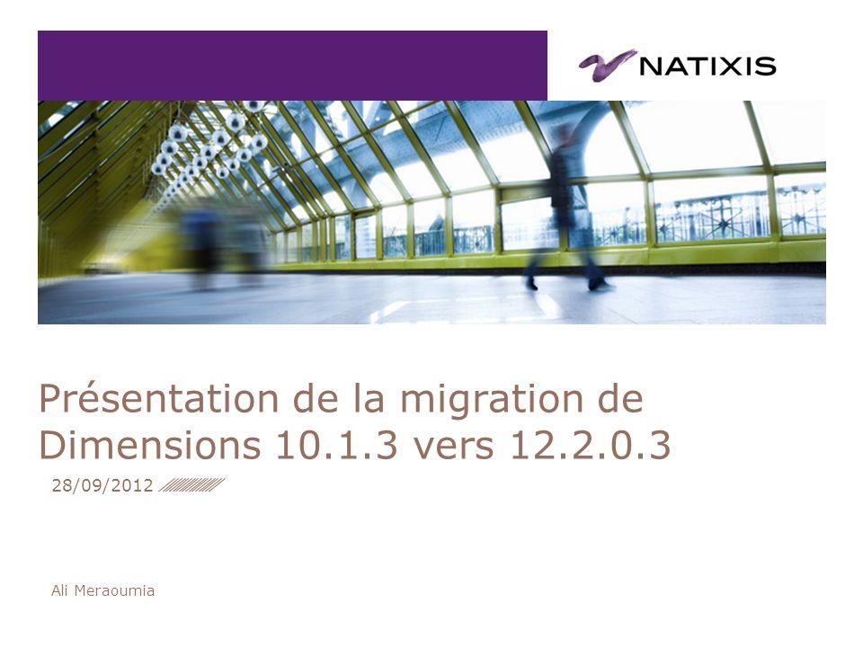 Ali Meraoumia Présentation de la migration de Dimensions 10.1.3 vers 12.2.0.3 28/09/2012