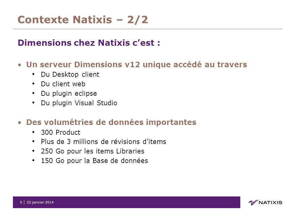 22 janvier 20145 Contexte Natixis – 2/2 Dimensions chez Natixis cest : Un serveur Dimensions v12 unique accédé au travers Du Desktop client Du client